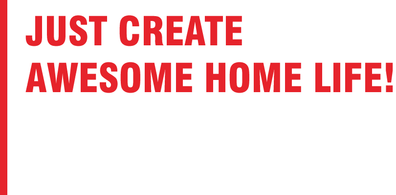 JUST CREATE AWESOME HOME LIFE!